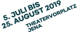 5. Juli bis 25. August 2019 Theatervorplatz Jena